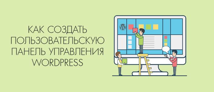 Как создать пользовательскую панель управления в WordPress?