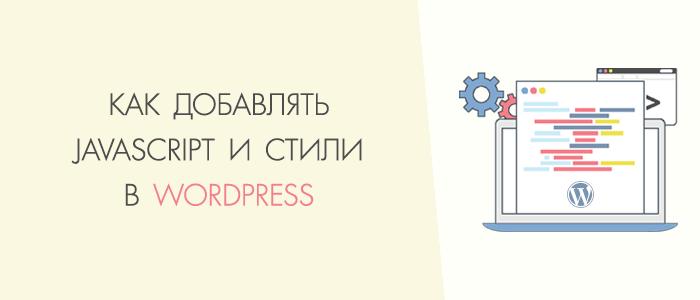 Как правильно добавлять Javascript и стили в Wordpress