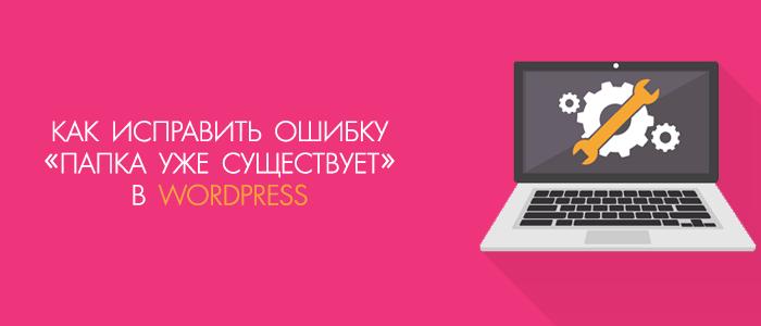 Как самостоятельно исправить ошибку, что папка уже существует в Wordpress