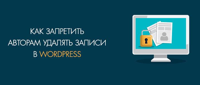 Как авторам запретить удалять записи в Wordpress разными способами