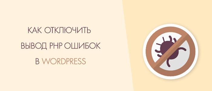 Как самостоятельно отключить вывод php ошибок в Wordpress