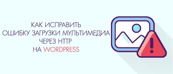 Исправляем ошибку загрузки медиафайлов на Wordpress через http загрузчик